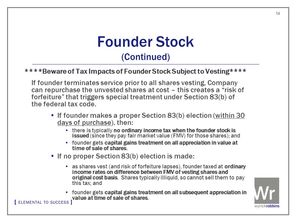 Founder Stock (Continued) ****Beware of Tax Impacts of Founder Stock Subject to Vesting**** If founder terminates service prior to all shares vesting, Company can repurchase the unvested shares at cost – this creates a risk of forfeiture that triggers special treatment under Section 83(b) of the federal tax code.
