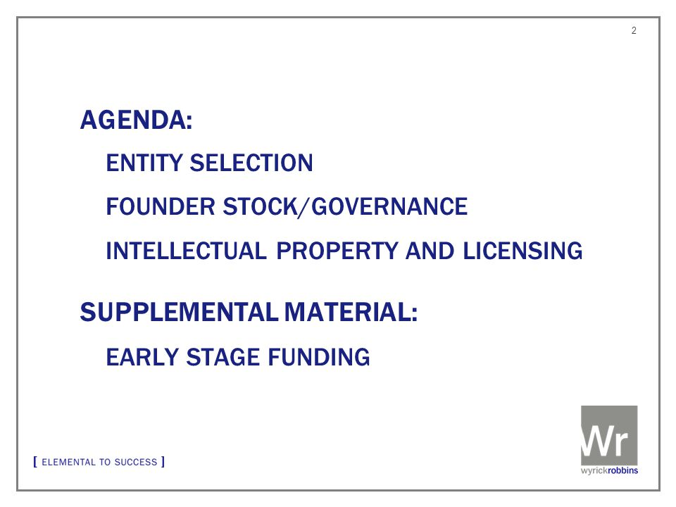 ENTITY SELECTION FOUNDER STOCK/GOVERNANCE INTELLECTUAL PROPERTY AND LICENSING SUPPLEMENTAL MATERIAL: EARLY STAGE FUNDING 2 AGENDA: