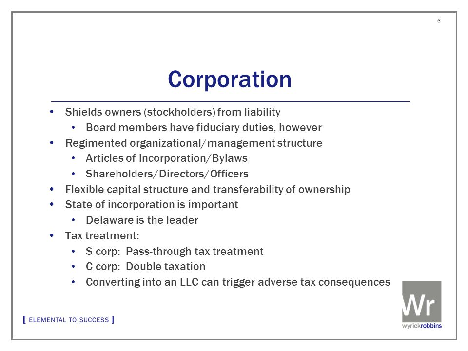 Corporation Shields owners (stockholders) from liability Board members have fiduciary duties, however Regimented organizational/management structure Articles of Incorporation/Bylaws Shareholders/Directors/Officers Flexible capital structure and transferability of ownership State of incorporation is important Delaware is the leader Tax treatment: S corp: Pass-through tax treatment C corp: Double taxation Converting into an LLC can trigger adverse tax consequences 6