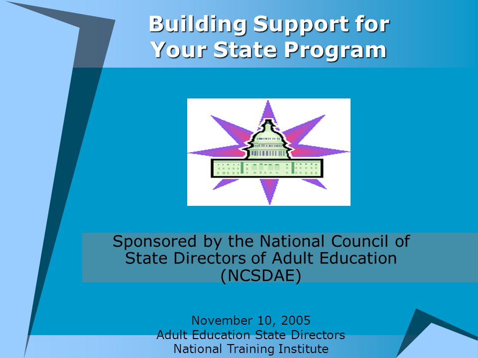 Building Support for Your State Program Sponsored by the National Council of State Directors of Adult Education (NCSDAE) November 10, 2005 Adult Education State Directors National Training Institute