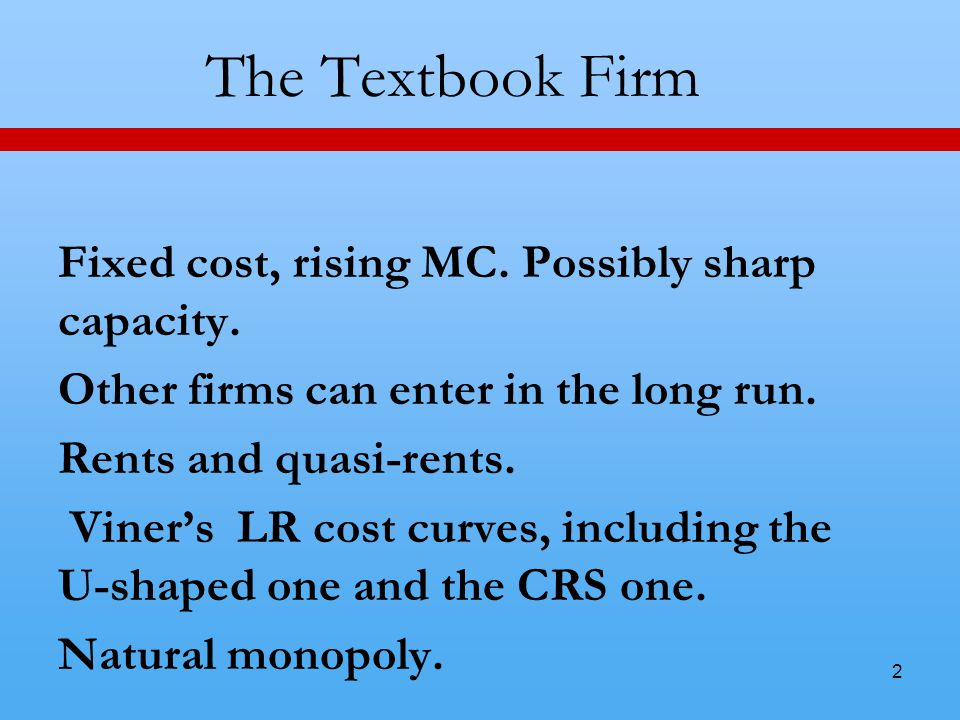 2 The Textbook Firm Fixed cost, rising MC. Possibly sharp capacity.