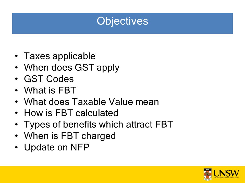 Objectives Taxes applicable When does GST apply GST Codes What is FBT What does Taxable Value mean How is FBT calculated Types of benefits which attract FBT When is FBT charged Update on NFP