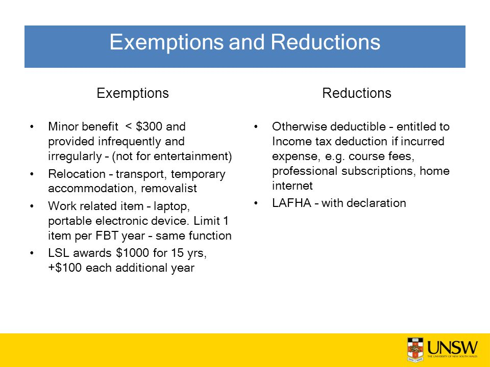 Exemptions Minor benefit < $300 and provided infrequently and irregularly – (not for entertainment) Relocation – transport, temporary accommodation, removalist Work related item – laptop, portable electronic device.