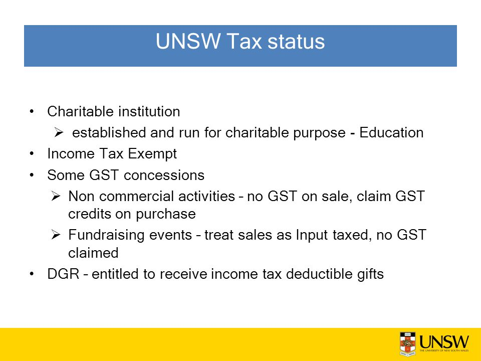 UNSW Tax status Charitable institution  established and run for charitable purpose - Education Income Tax Exempt Some GST concessions  Non commercial activities – no GST on sale, claim GST credits on purchase  Fundraising events – treat sales as Input taxed, no GST claimed DGR – entitled to receive income tax deductible gifts