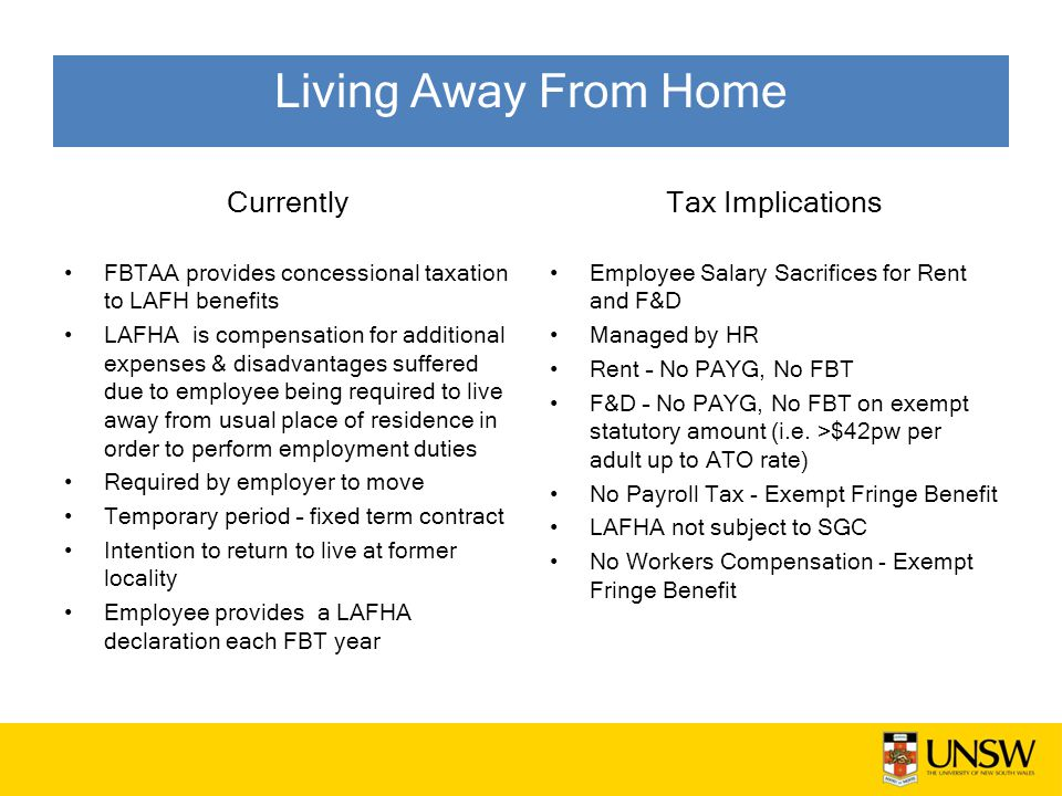 Currently FBTAA provides concessional taxation to LAFH benefits LAFHA is compensation for additional expenses & disadvantages suffered due to employee being required to live away from usual place of residence in order to perform employment duties Required by employer to move Temporary period – fixed term contract Intention to return to live at former locality Employee provides a LAFHA declaration each FBT year Tax Implications Employee Salary Sacrifices for Rent and F&D Managed by HR Rent – No PAYG, No FBT F&D – No PAYG, No FBT on exempt statutory amount (i.e.