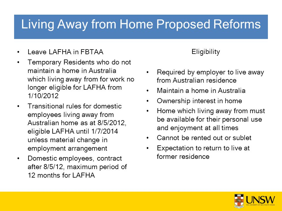 Leave LAFHA in FBTAA Temporary Residents who do not maintain a home in Australia which living away from for work no longer eligible for LAFHA from 1/10/2012 Transitional rules for domestic employees living away from Australian home as at 8/5/2012, eligible LAFHA until 1/7/2014 unless material change in employment arrangement Domestic employees, contract after 8/5/12, maximum period of 12 months for LAFHA Eligibility Required by employer to live away from Australian residence Maintain a home in Australia Ownership interest in home Home which living away from must be available for their personal use and enjoyment at all times Cannot be rented out or sublet Expectation to return to live at former residence Living Away from Home Proposed Reforms