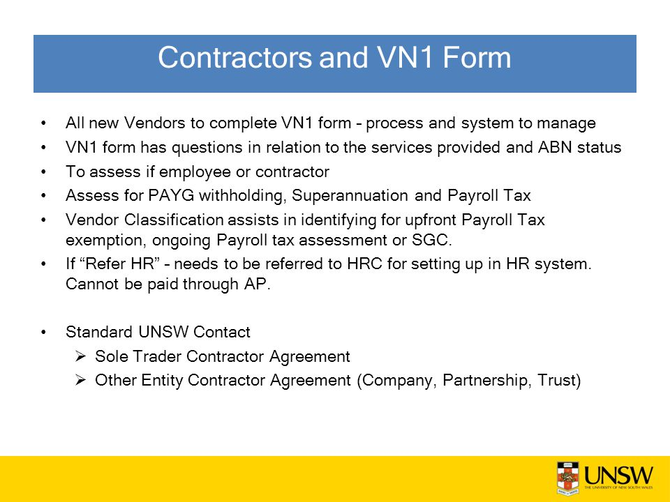 Contractors and VN1 Form All new Vendors to complete VN1 form – process and system to manage VN1 form has questions in relation to the services provided and ABN status To assess if employee or contractor Assess for PAYG withholding, Superannuation and Payroll Tax Vendor Classification assists in identifying for upfront Payroll Tax exemption, ongoing Payroll tax assessment or SGC.