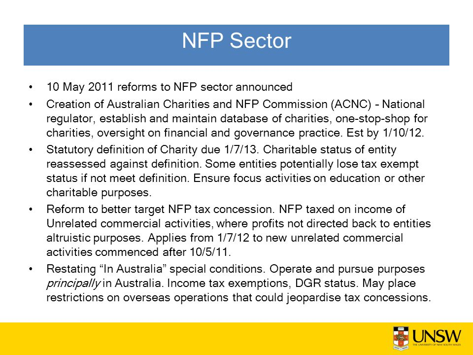 NFP Sector 10 May 2011 reforms to NFP sector announced Creation of Australian Charities and NFP Commission (ACNC) – National regulator, establish and maintain database of charities, one-stop-shop for charities, oversight on financial and governance practice.