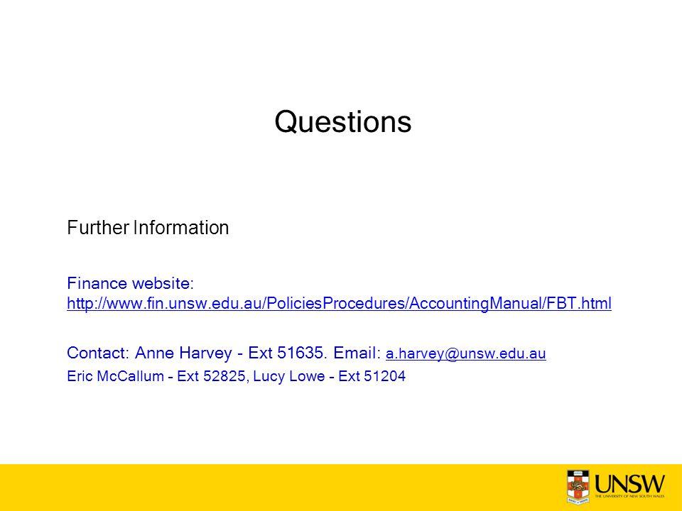 Questions Further Information Finance website: http://www.fin.unsw.edu.au/PoliciesProcedures/AccountingManual/FBT.html http://www.fin.unsw.edu.au/PoliciesProcedures/AccountingManual/FBT.html Contact: Anne Harvey - Ext 51635.