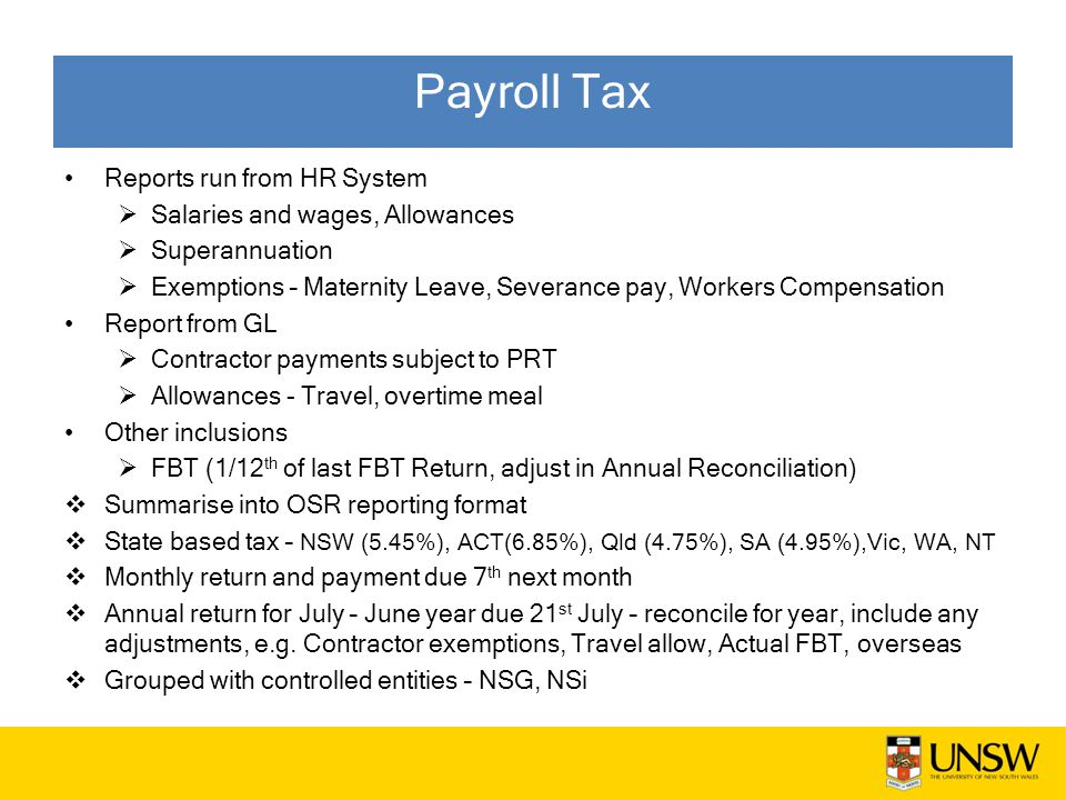 Payroll Tax Reports run from HR System  Salaries and wages, Allowances  Superannuation  Exemptions – Maternity Leave, Severance pay, Workers Compensation Report from GL  Contractor payments subject to PRT  Allowances - Travel, overtime meal Other inclusions  FBT (1/12 th of last FBT Return, adjust in Annual Reconciliation)  Summarise into OSR reporting format  State based tax – NSW (5.45%), ACT(6.85%), Qld (4.75%), SA (4.95%),Vic, WA, NT  Monthly return and payment due 7 th next month  Annual return for July – June year due 21 st July – reconcile for year, include any adjustments, e.g.