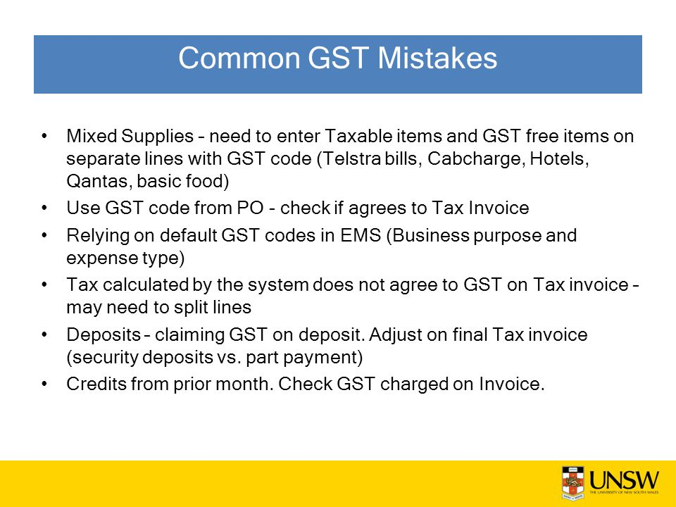 Mixed Supplies – need to enter Taxable items and GST free items on separate lines with GST code (Telstra bills, Cabcharge, Hotels, Qantas, basic food) Use GST code from PO - check if agrees to Tax Invoice Relying on default GST codes in EMS (Business purpose and expense type) Tax calculated by the system does not agree to GST on Tax invoice – may need to split lines Deposits – claiming GST on deposit.