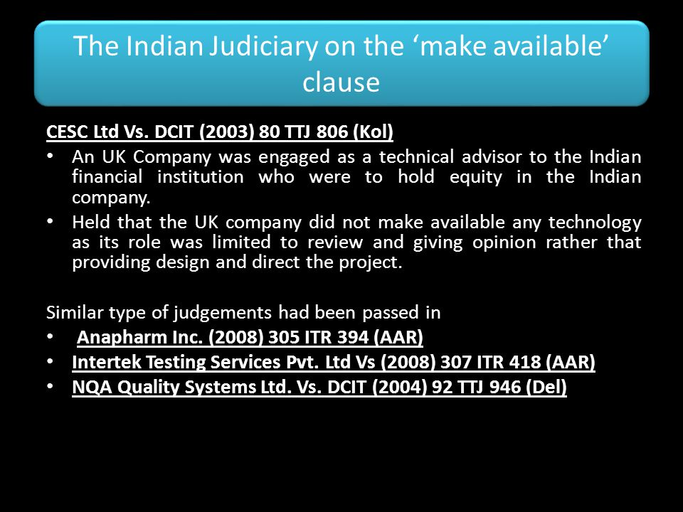 The Indian Judiciary on the 'make available' clause CESC Ltd Vs. DCIT (2003) 80 TTJ 806 (Kol) An UK Company was engaged as a technical advisor to the
