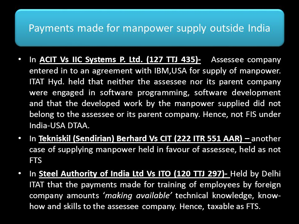 Payments made for manpower supply outside India In ACIT Vs IIC Systems P. Ltd. (127 TTJ 435)- Assessee company entered in to an agreement with IBM,USA