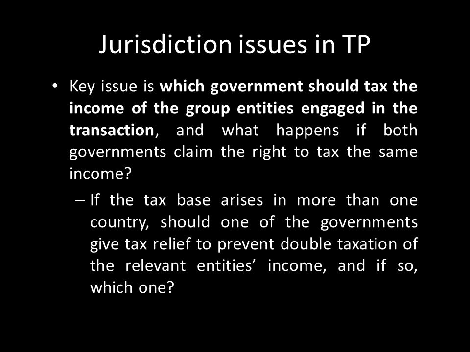 Jurisdiction issues in TP Key issue is which government should tax the income of the group entities engaged in the transaction, and what happens if bo