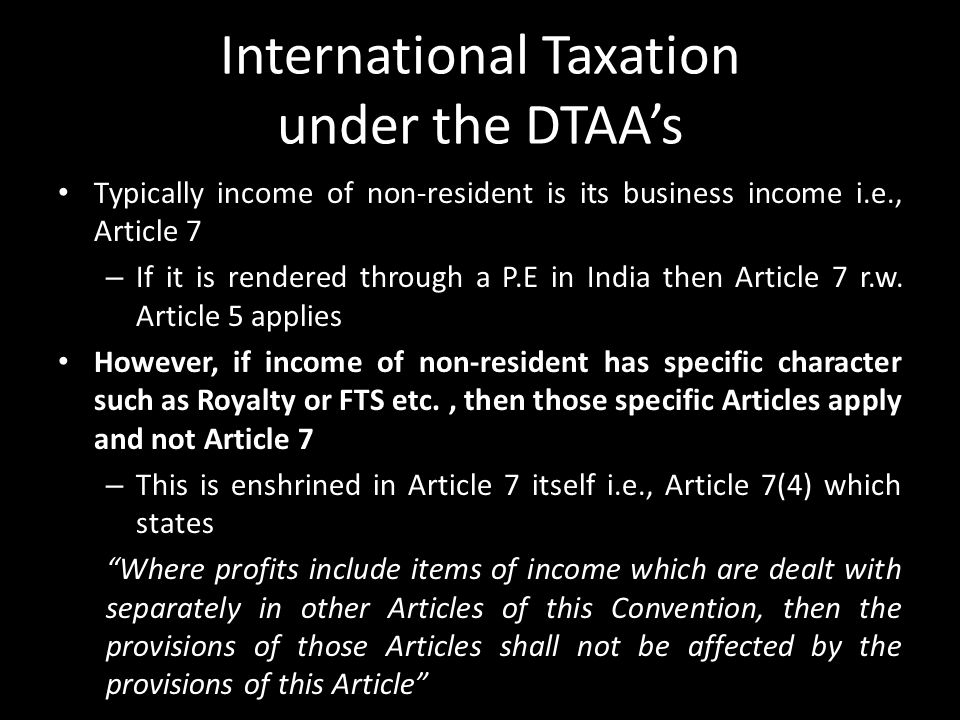 International Taxation under the DTAA's Typically income of non-resident is its business income i.e., Article 7 – If it is rendered through a P.E in I