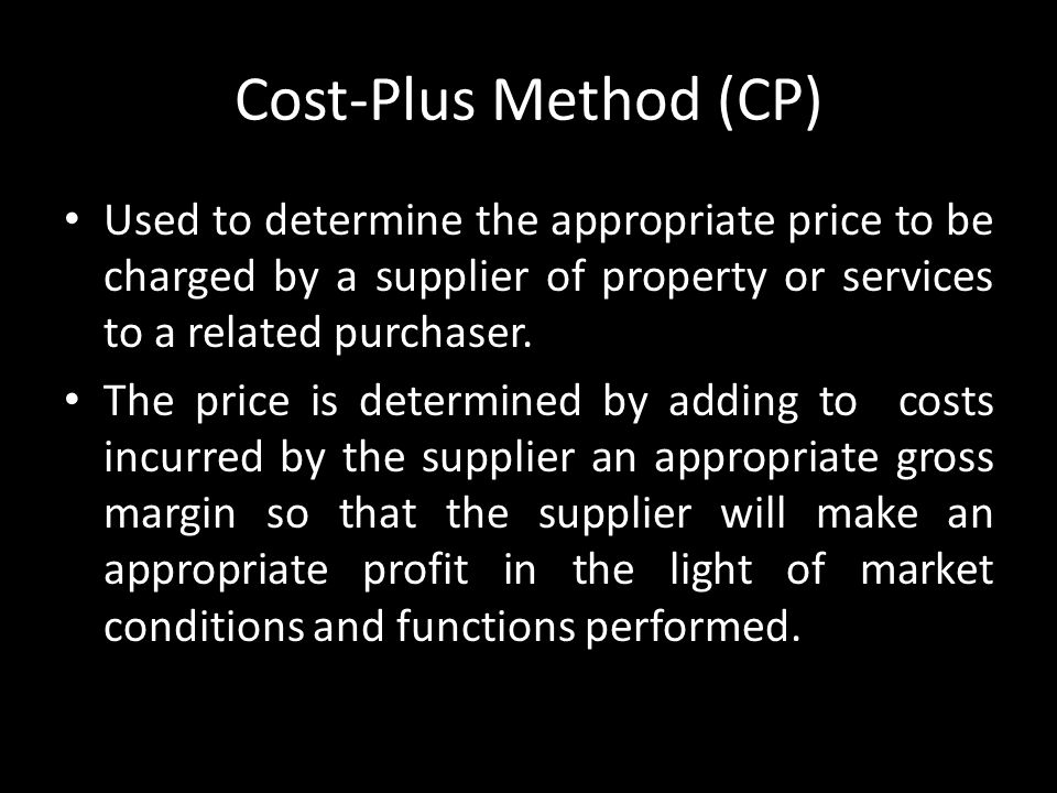 Cost-Plus Method (CP) Used to determine the appropriate price to be charged by a supplier of property or services to a related purchaser. The price is