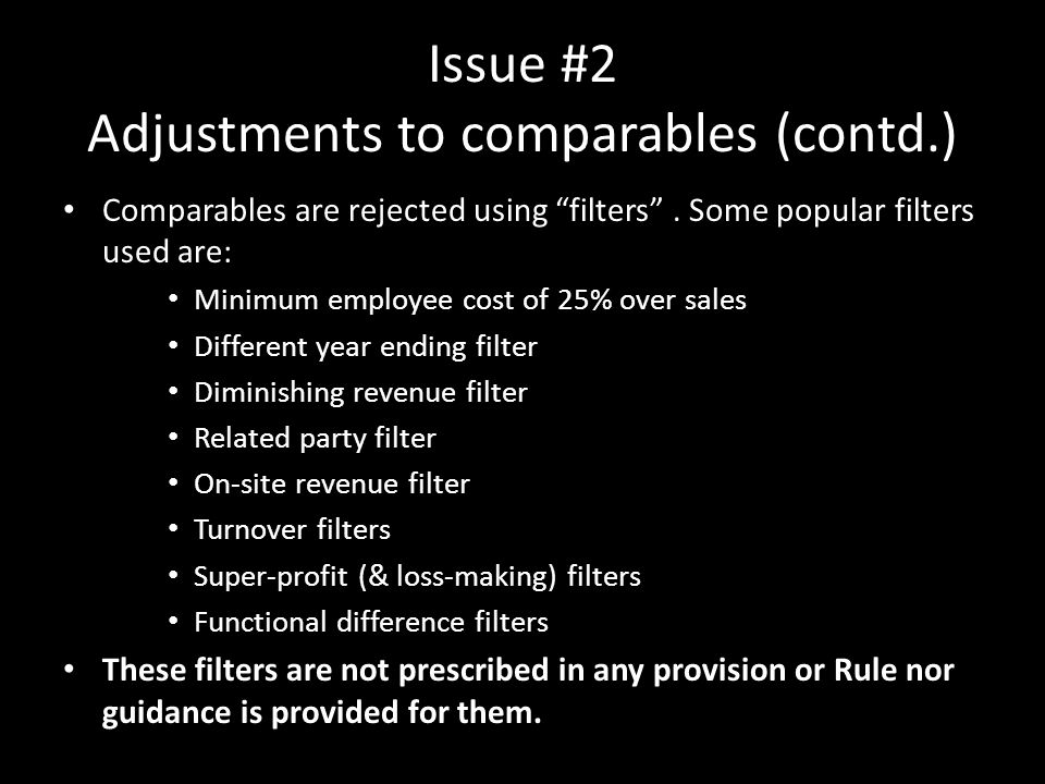 "Issue #2 Adjustments to comparables (contd.) Comparables are rejected using ""filters"". Some popular filters used are: Minimum employee cost of 25% ove"