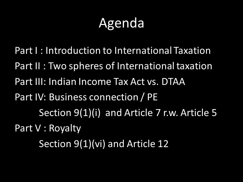 Agenda Part I : Introduction to International Taxation Part II : Two spheres of International taxation Part III: Indian Income Tax Act vs. DTAA Part I