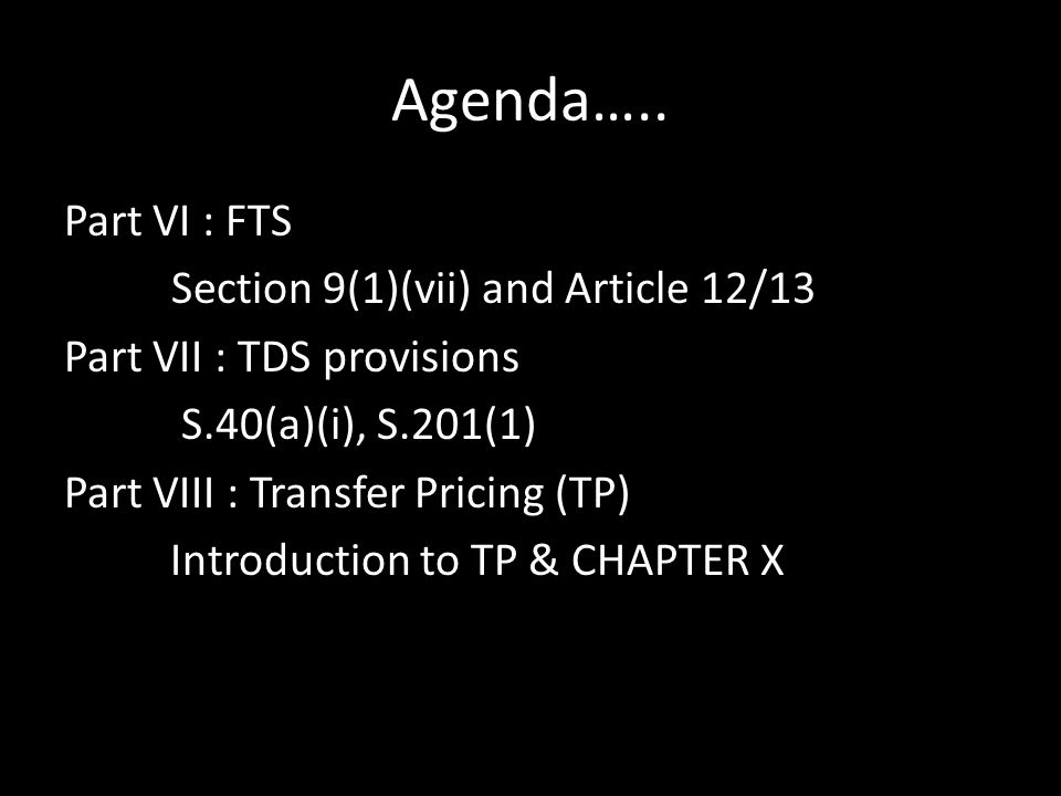 Agenda….. Part VI : FTS Section 9(1)(vii) and Article 12/13 Part VII : TDS provisions S.40(a)(i), S.201(1) Part VIII : Transfer Pricing (TP) Introduct