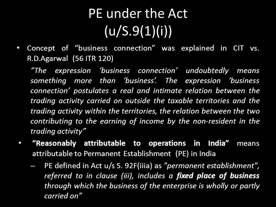 "PE under the Act (u/S.9(1)(i)) Concept of ""business connection"" was explained in CIT vs. R.D.Agarwal (56 ITR 120) ""The expression 'business connection"