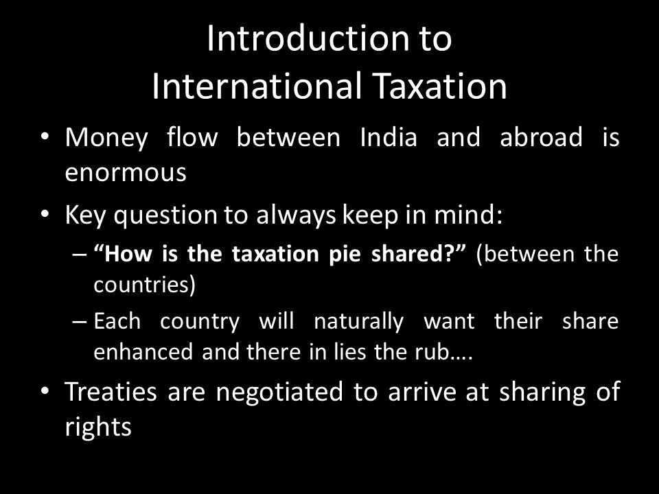 "Introduction to International Taxation Money flow between India and abroad is enormous Key question to always keep in mind: – ""How is the taxation pie"