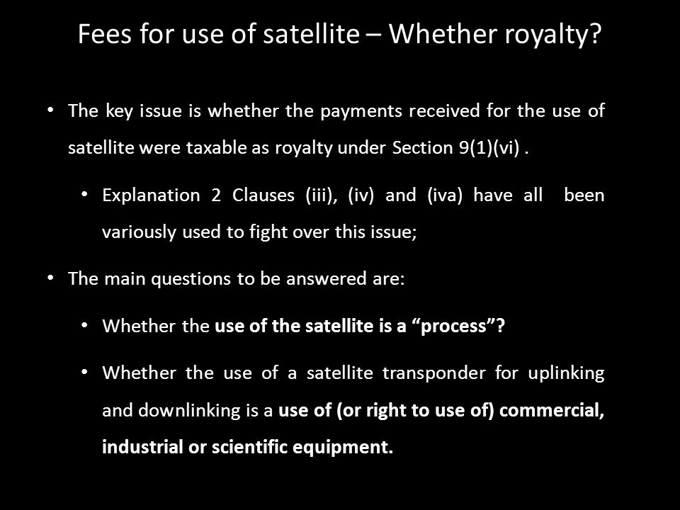 The key issue is whether the payments received for the use of satellite were taxable as royalty under Section 9(1)(vi). Explanation 2 Clauses (iii), (