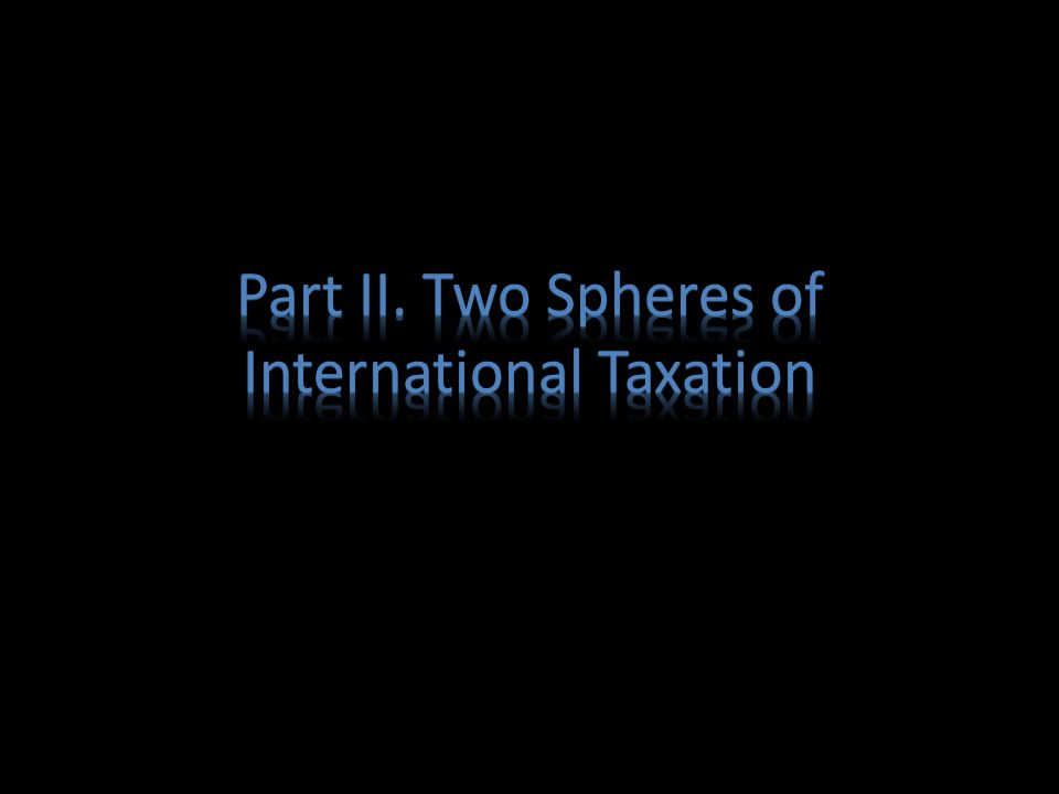 Two spheres of International Taxation Indian Income Tax Act – Section 5 – scope of total income – Section 9 – deeming provision Double Tax Avoidance Agreements – Notified Treaties of India with various Countries – Based on OECD/UN/US Model conventions, mutually negotiated between Countries – Source vs.