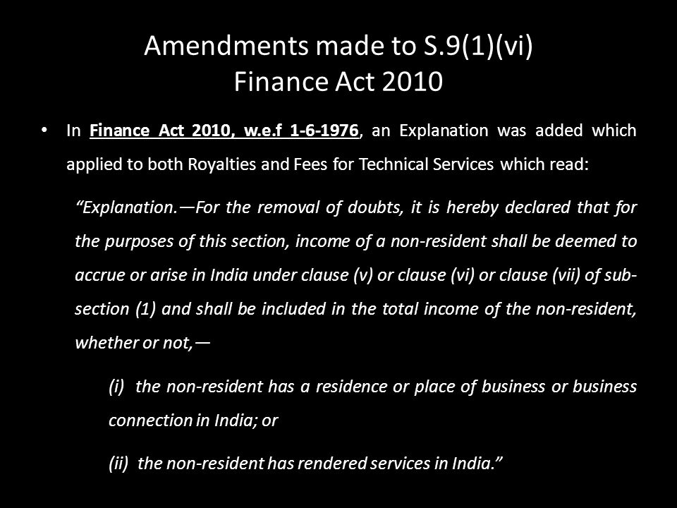 Amendments made to S.9(1)(vi) Finance Act 2010 In Finance Act 2010, w.e.f 1-6-1976, an Explanation was added which applied to both Royalties and Fees