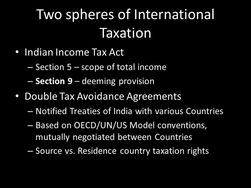 Two spheres of International Taxation Indian Income Tax Act – Section 5 – scope of total income – Section 9 – deeming provision Double Tax Avoidance A