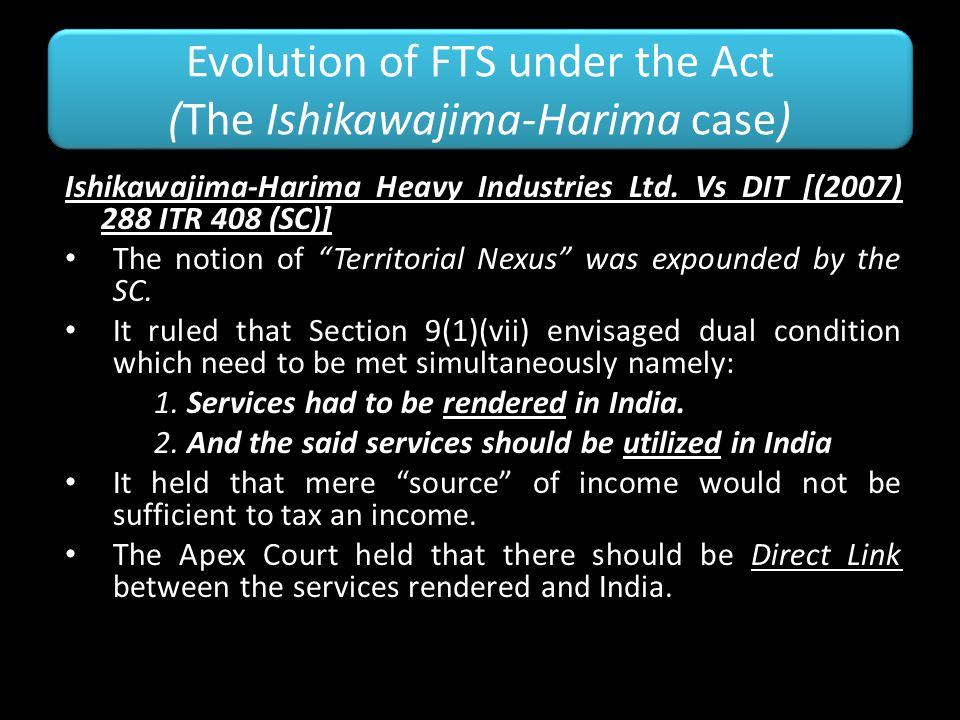 Evolution of FTS under the Act (The Ishikawajima-Harima case) Ishikawajima-Harima Heavy Industries Ltd. Vs DIT [(2007) 288 ITR 408 (SC)] The notion of