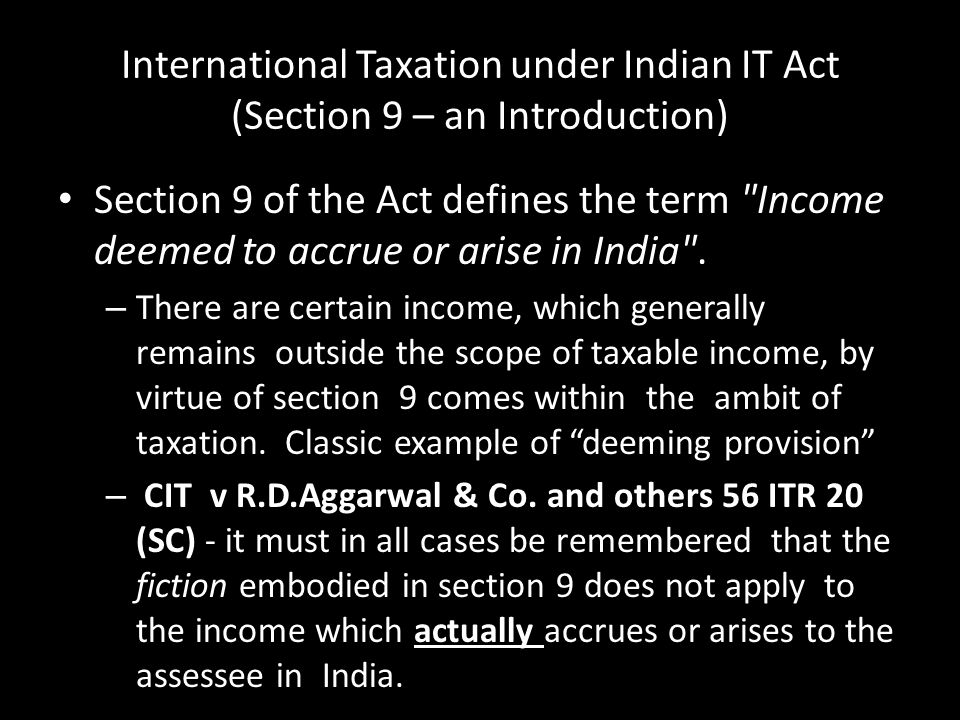 Section 9 – An Introduction Similar views has been expressed in case of Sakalchand Babulal v ITO 47 ITR 673 (Mad) Annamalais Timber Trust & Co.