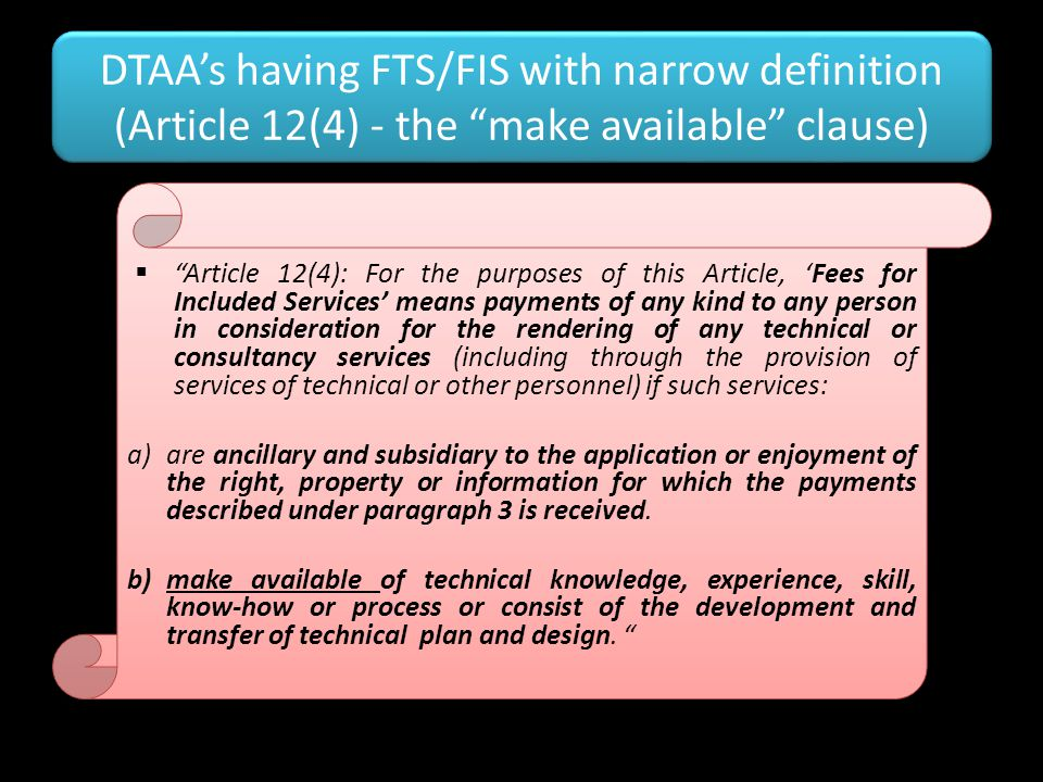"DTAA's having FTS/FIS with narrow definition (Article 12(4) - the ""make available"" clause)  ""Article 12(4): For the purposes of this Article, 'Fees f"