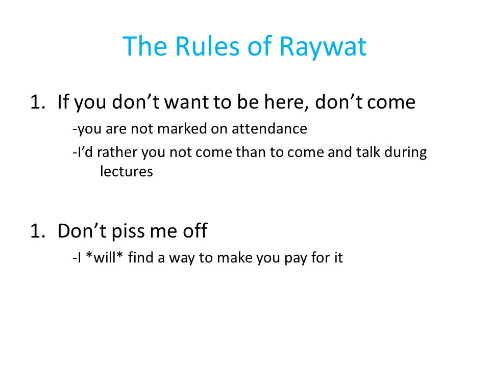 The Rules of Raywat 1.If you don't want to be here, don't come -you are not marked on attendance -I'd rather you not come than to come and talk during lectures 1.Don't piss me off -I *will* find a way to make you pay for it
