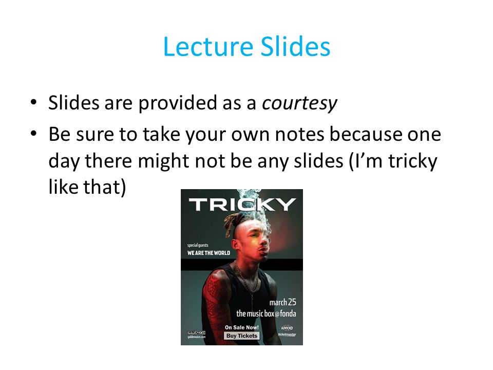 Lecture Slides Slides are provided as a courtesy Be sure to take your own notes because one day there might not be any slides (I'm tricky like that)