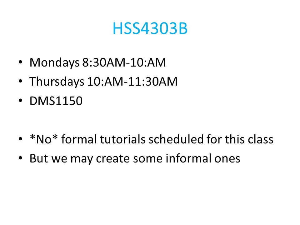 HSS4303B Mondays 8:30AM-10:AM Thursdays 10:AM-11:30AM DMS1150 *No* formal tutorials scheduled for this class But we may create some informal ones