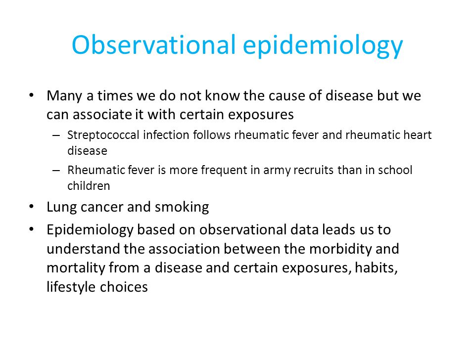Observational epidemiology Many a times we do not know the cause of disease but we can associate it with certain exposures – Streptococcal infection follows rheumatic fever and rheumatic heart disease – Rheumatic fever is more frequent in army recruits than in school children Lung cancer and smoking Epidemiology based on observational data leads us to understand the association between the morbidity and mortality from a disease and certain exposures, habits, lifestyle choices
