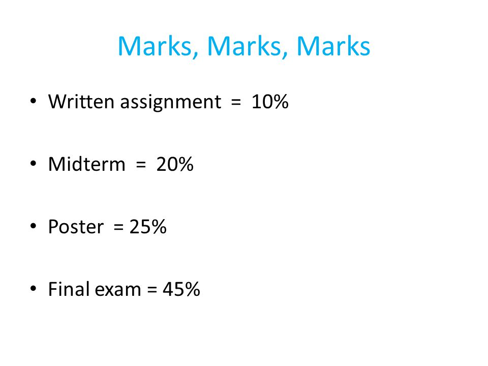 Marks, Marks, Marks Written assignment = 10% Midterm = 20% Poster = 25% Final exam = 45%