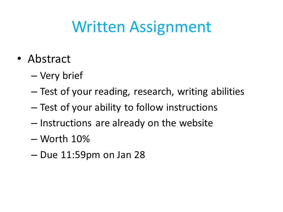 Written Assignment Abstract – Very brief – Test of your reading, research, writing abilities – Test of your ability to follow instructions – Instructions are already on the website – Worth 10% – Due 11:59pm on Jan 28