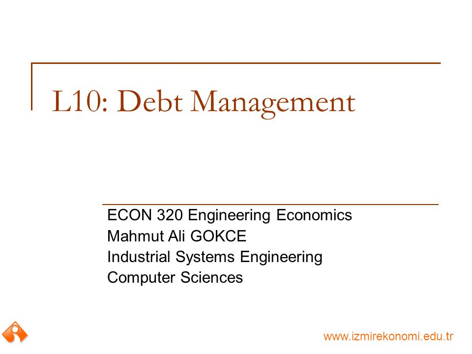 www.izmirekonomi.edu.tr L10: Debt Management ECON 320 Engineering Economics Mahmut Ali GOKCE Industrial Systems Engineering Computer Sciences