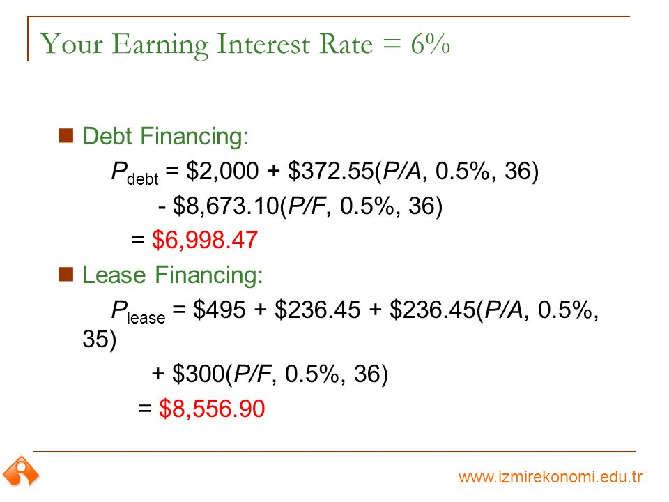 www.izmirekonomi.edu.tr Your Earning Interest Rate = 6% Debt Financing: P debt = $2,000 + $372.55(P/A, 0.5%, 36) - $8,673.10(P/F, 0.5%, 36) = $6,998.47 Lease Financing: P lease = $495 + $236.45 + $236.45(P/A, 0.5%, 35) + $300(P/F, 0.5%, 36) = $8,556.90
