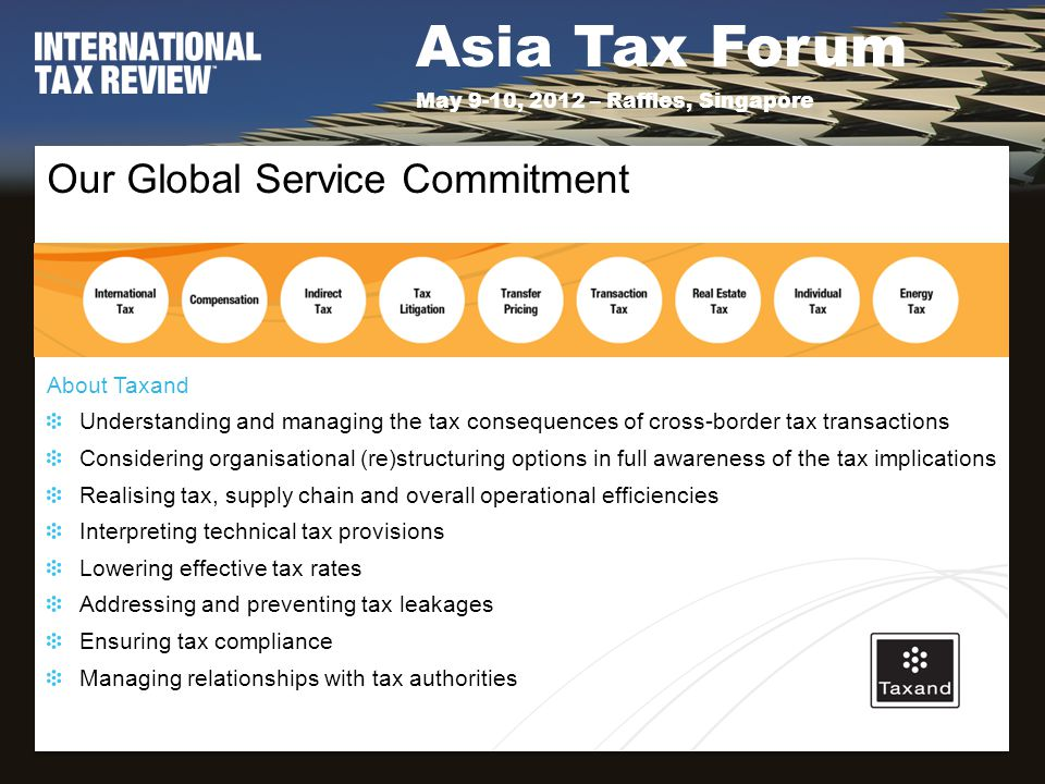 Asia Tax Forum May 9-10, 2012 – Raffles, Singapore Our Global Service Commitment About Taxand Understanding and managing the tax consequences of cross-border tax transactions Considering organisational (re)structuring options in full awareness of the tax implications Realising tax, supply chain and overall operational efficiencies Interpreting technical tax provisions Lowering effective tax rates Addressing and preventing tax leakages Ensuring tax compliance Managing relationships with tax authorities