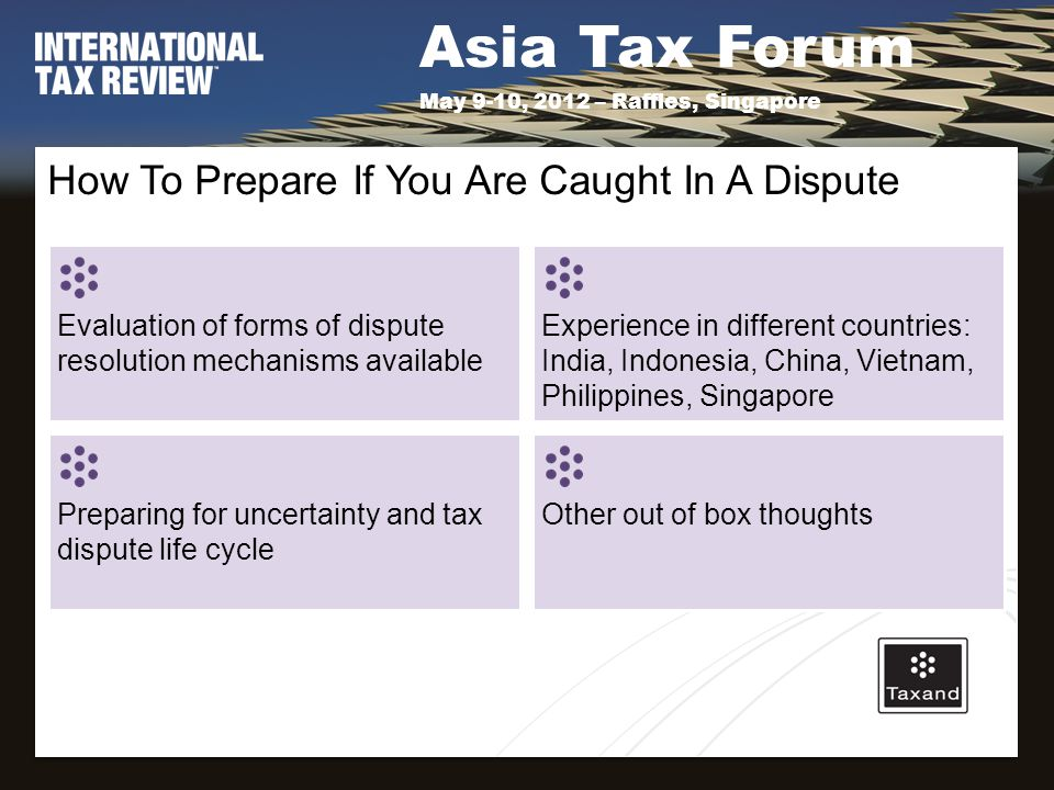Asia Tax Forum May 9-10, 2012 – Raffles, Singapore How To Prepare If You Are Caught In A Dispute Evaluation of forms of dispute resolution mechanisms available Experience in different countries: India, Indonesia, China, Vietnam, Philippines, Singapore Preparing for uncertainty and tax dispute life cycle Other out of box thoughts