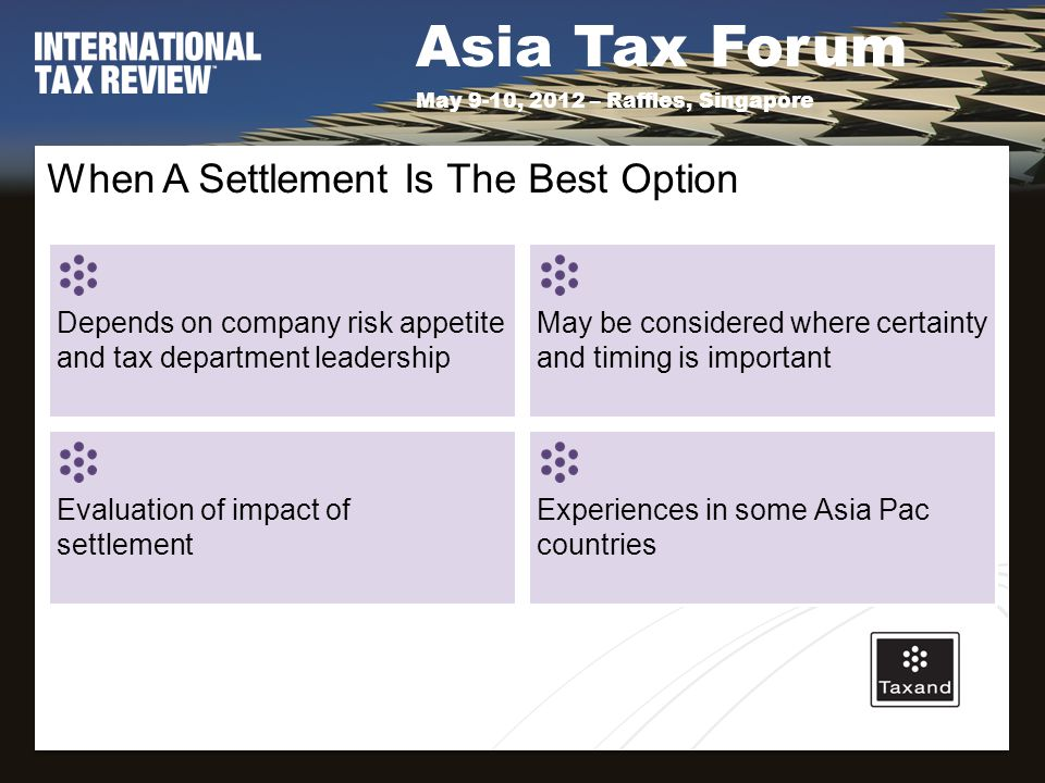 Asia Tax Forum May 9-10, 2012 – Raffles, Singapore When A Settlement Is The Best Option Depends on company risk appetite and tax department leadership May be considered where certainty and timing is important Evaluation of impact of settlement Experiences in some Asia Pac countries