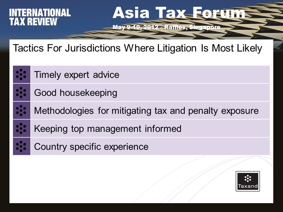 Asia Tax Forum May 9-10, 2012 – Raffles, Singapore Tactics For Jurisdictions Where Litigation Is Most Likely Timely expert advice Good housekeeping Methodologies for mitigating tax and penalty exposure Keeping top management informed Country specific experience