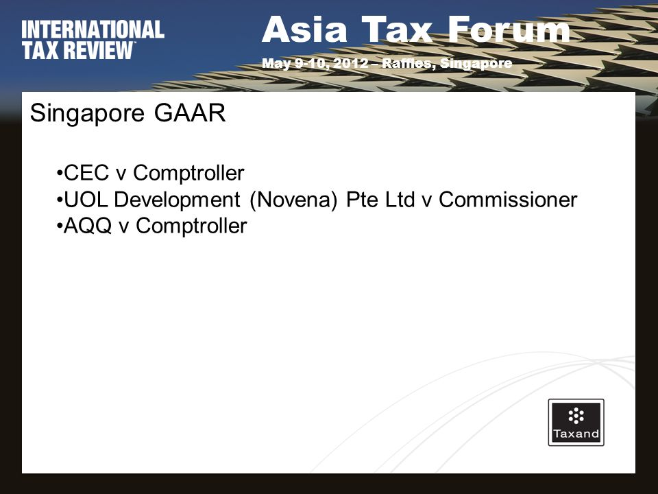 Asia Tax Forum May 9-10, 2012 – Raffles, Singapore Singapore GAAR CEC v Comptroller UOL Development (Novena) Pte Ltd v Commissioner AQQ v Comptroller