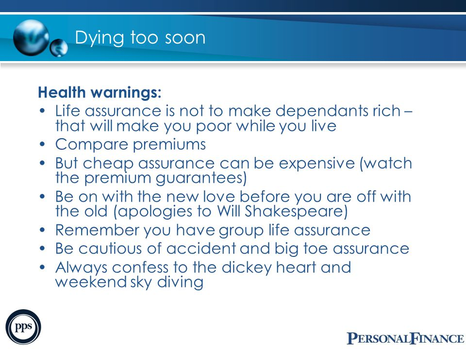 Dying too soon Health warnings: Life assurance is not to make dependants rich – that will make you poor while you live Compare premiums But cheap assu