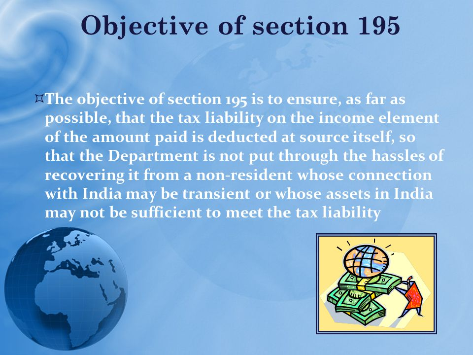  The objective of section 195 is to ensure, as far as possible, that the tax liability on the income element of the amount paid is deducted at source itself, so that the Department is not put through the hassles of recovering it from a non-resident whose connection with India may be transient or whose assets in India may not be sufficient to meet the tax liability Objective of section 195