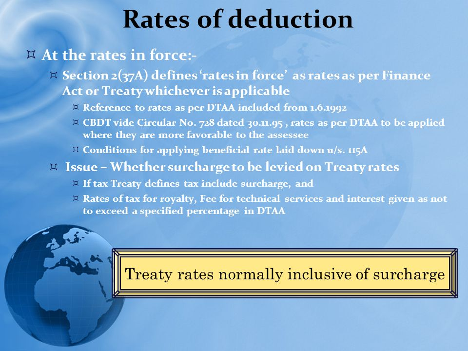 Rates of deduction  At the rates in force:-  Section 2(37A) defines 'rates in force' as rates as per Finance Act or Treaty whichever is applicable  Reference to rates as per DTAA included from 1.6.1992  CBDT vide Circular No.