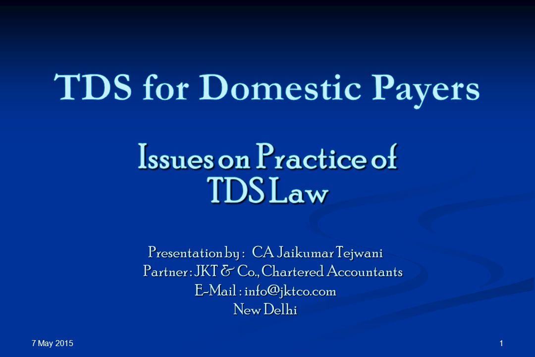 7 May 2015 1 Presentation by : CA Jaikumar Tejwani Partner : JKT & Co., Chartered Accountants Partner : JKT & Co., Chartered Accountants E-Mail : info@jktco.com New Delhi