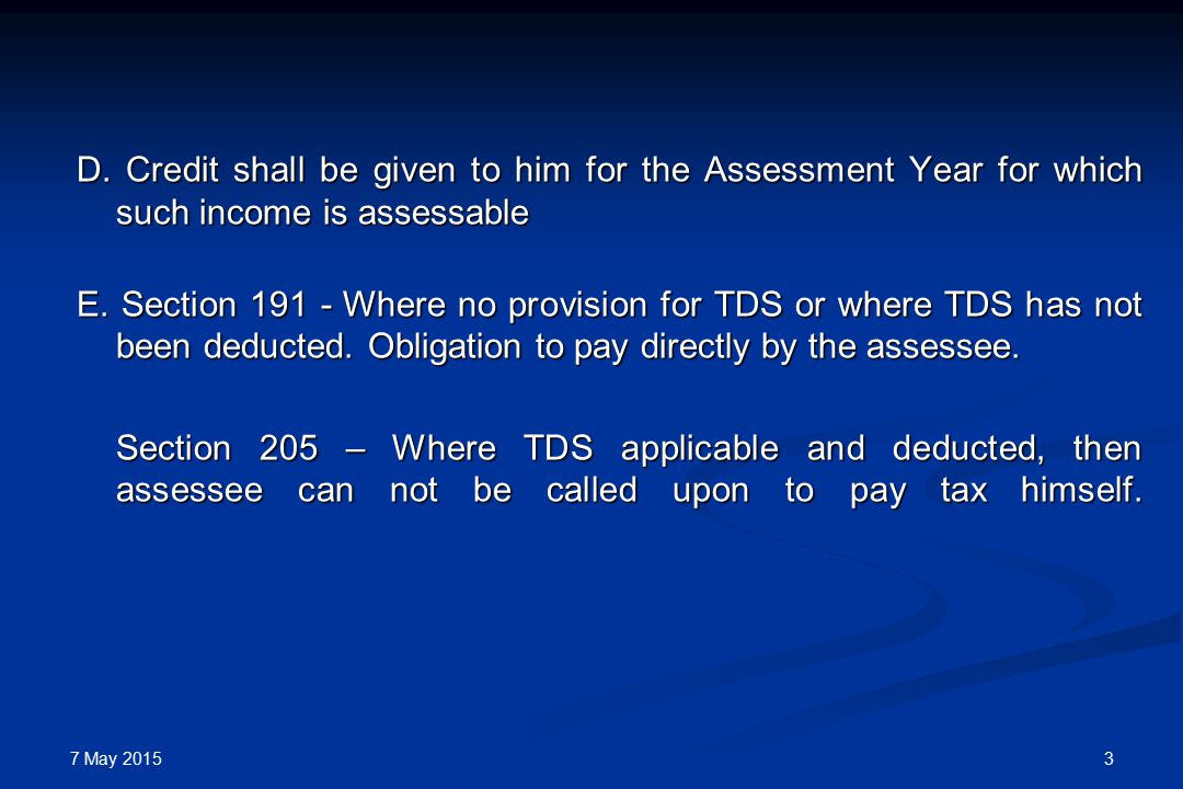 7 May 2015 3 D. Credit shall be given to him for the Assessment Year for which such income is assessable E. Section 191 - Where no provision for TDS o